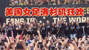 美国女足世界杯夺冠凯旋 洛杉矶狂欢拉开全美庆祝序幕