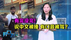 开口不凡:怒!华人说中文被打昏 点餐有口音都会被骂!