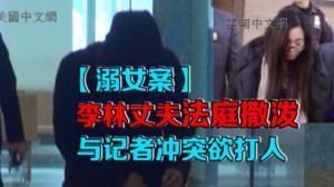 李林溺女案续审 丈夫庭外欲殴打记者