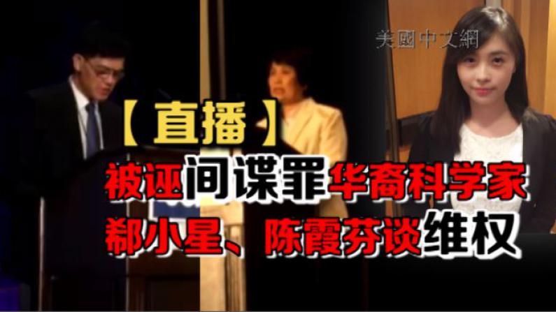 【直播】被诬间谍罪华裔科学家郗小星、陈霞芬谈维权
