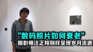 """""""数码照片如何衰老"""" 摄影师汪正翔别样呈现岁月流逝"""