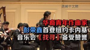 华裔青年作曲家彭荣鑫首登纽约卡内基音乐厅     音乐会《找寻》备受赞誉