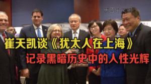 崔天凯谈《犹太人在上海》:记录黑暗历史中的人性光辉