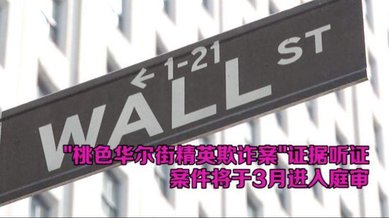 华尔街精英欺诈案举行证据听证  案件将于3月进入庭审