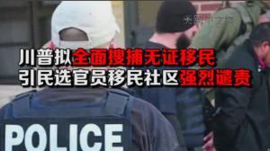 川普拟全面搜捕无证移民 引民选官员移民社区强烈谴责