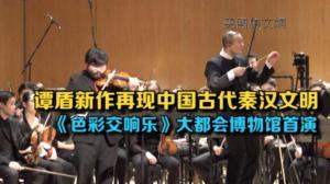 谭盾新作再现中国古代秦汉文明  《色彩交响乐: 陶俑》大都会博物馆首演