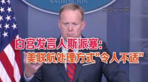 白宫发言人斯派塞回应美联航事件:视频中处理方式令人不适