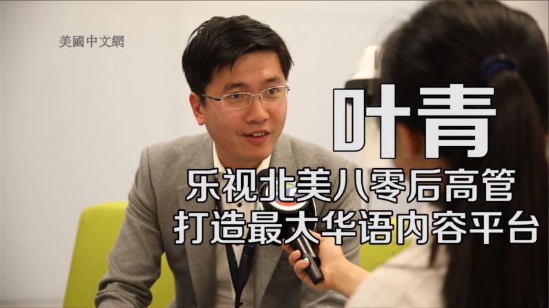 乐视八零后高管叶青:打造最大华语内容平台 服务华裔社区