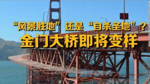 """""""风景胜地""""还是""""自杀圣地""""?金门大桥即将变样"""