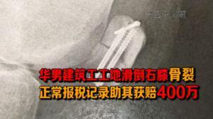 华男建筑工工地滑倒右膝骨裂 正常报税记录助其获赔400万