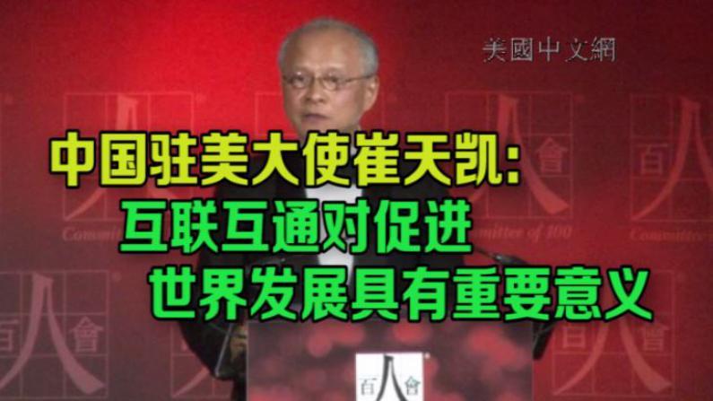 中国驻美大使崔天凯:互联互通对促进世界发展具有重要意义