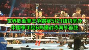 世界职业拳王争霸赛5/21纽约举办  中国拳手经6局鏖战夺海外首胜