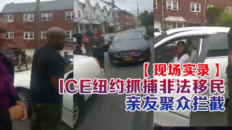 【现场实录】 ICE纽约抓捕非法移民 亲友聚众拦截