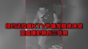 纽约法拉盛KTV外爆发肢体冲突  亚裔嫌犯刺伤三华男