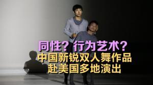 中国新锐双人舞赴美演出呼声高 什么舞蹈?同性?行为艺术?