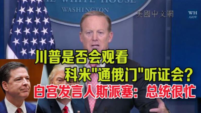 """川普是否会观看科米""""通俄门""""听证会?白宫发言人斯派塞:总统很忙"""