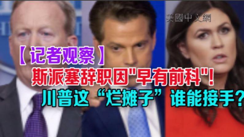 """【记者观察】斯派塞辞职因""""早有前科""""!但川普这""""烂摊子""""谁能接手?"""