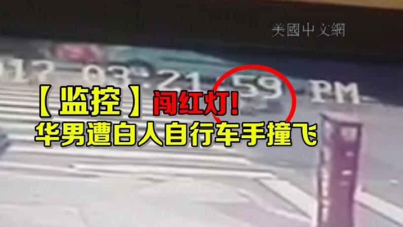 【监控】闯红灯!华男被白人自行车手撞飞