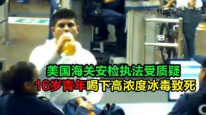 美国海关安检执法受质疑  16岁青年喝下高浓度冰毒致死
