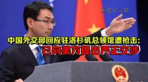 中国外交部回应洛杉矶总领馆遭枪击:已向美方提出严正交涉