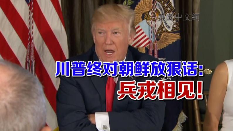 川普终于对朝鲜放出狠话:炮火洗礼 兵戎相见