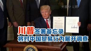 川普签署备忘录 将对中国贸易行为展开调查
