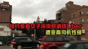 纽约亚裔女子深夜醉酒搭Uber 遭亚裔司机性侵
