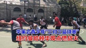 """华策会第三届青少年""""三对三篮球赛"""" 纽约曼哈顿华埠点燃战火"""