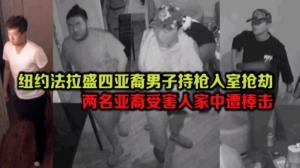 纽约法拉盛四亚裔男子持枪入室抢劫 两名亚裔受害人家中遭棒击