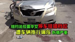 纽约法拉盛华女停车挂错档位 遭车辆拖行碾压 伤情严重
