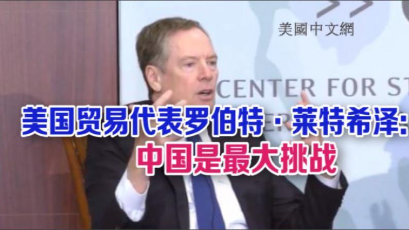 美国贸易代表罗伯特·莱特希泽:中国是最大挑战
