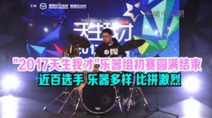 """""""2017天生我才""""乐器组初赛圆满结束  近百选手 乐器多样 比拼激烈"""