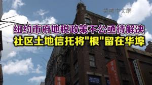 """纽约市府地税政策不公亟待解决 社区土地信托将""""根""""留在华埠"""