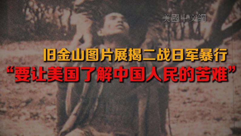 """旧金山图片展揭二战日军暴行 """"要让美国了解中国人民的苦难"""""""
