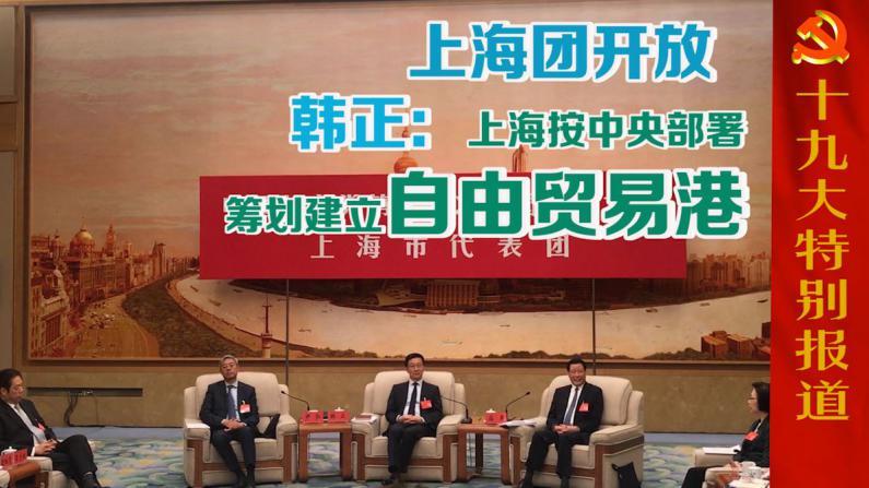 上海团开放  韩正:上海按中央部署筹划建立自由贸易港