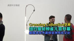 Crossing Collective艺廊纽约雀儿喜开幕 新媒体技术演绎亚洲传统文化