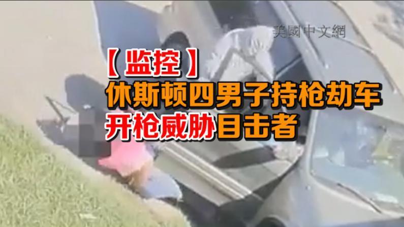 【监控】休斯顿惊人持枪劫车案 嫌犯开枪威胁目击者