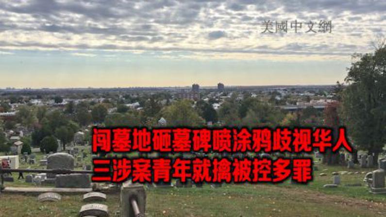 擅闯纽约墓地 涂鸦歧视华裔 三嫌犯被捕 被控多罪