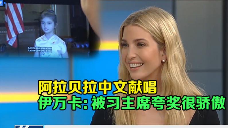阿拉贝拉中文献唱 伊万卡:被习主席夸奖很骄傲
