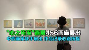 """""""心之所至""""画展456画廊展出 中西画家作品记录心路历程"""