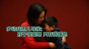 多动症患儿母亲:孩子很聪明 只有我懂他