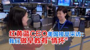 红黄蓝CEO美国接受采访:我们做早教有