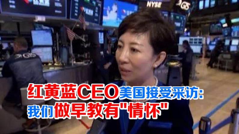 红黄蓝CEO美国接受采访:我们做早教有情怀