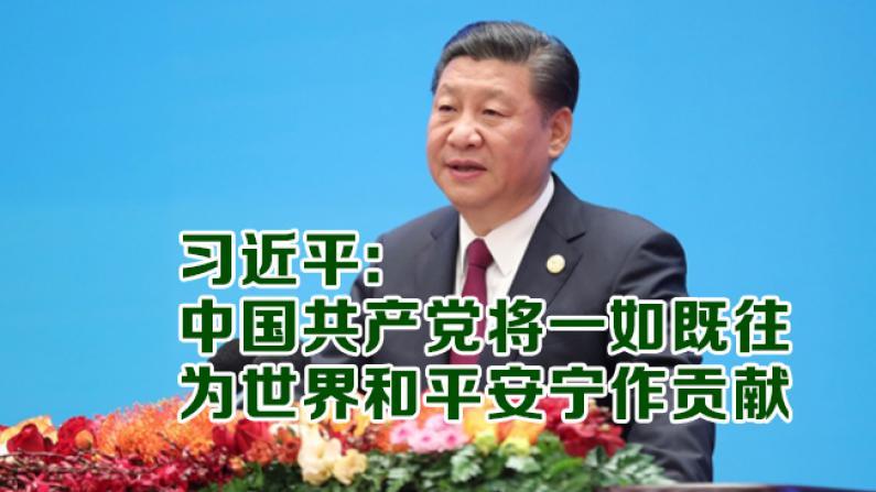 习近平: 中国共产党将一如既往 为世界和平安宁作贡献