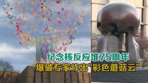"""纪念核反应堆实现75周年 华人爆破专家炸出""""彩色蘑菇云"""""""