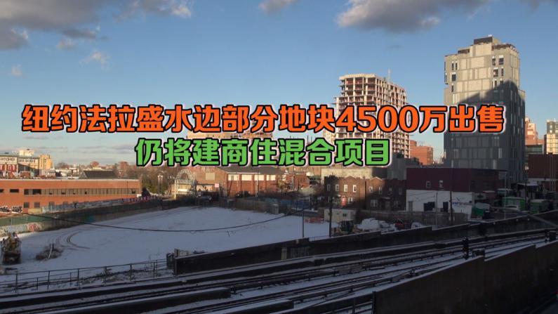 纽约法拉盛水边部分地块4500万出售 仍将建商住混合项目