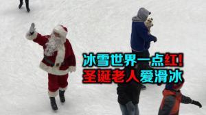 冰雪世界一点红!圣诞老人爱滑冰