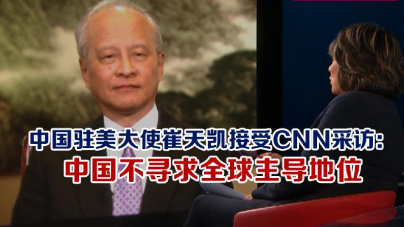 中国驻美大使崔天凯接受CNN采访: 中国不寻求全球主导地位