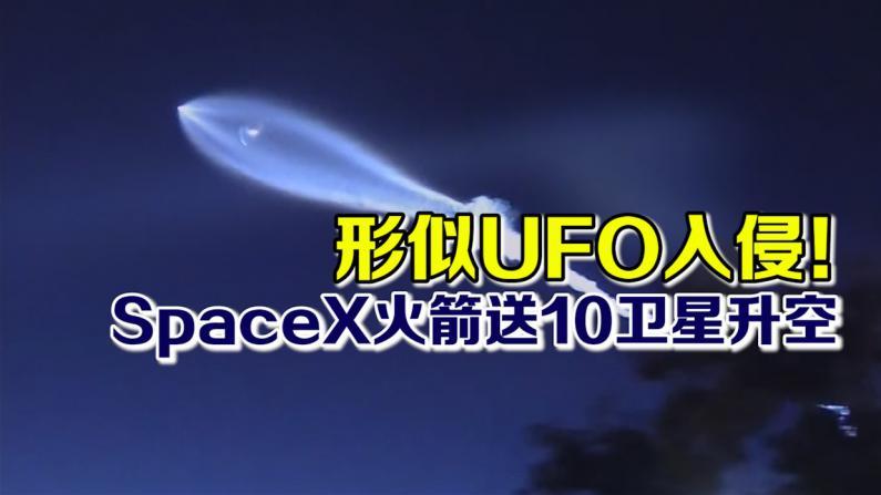 形似UFO入侵! SpaceX火箭送10卫星升空