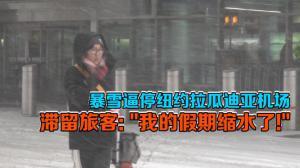 """暴雪逼停纽约拉瓜迪亚机场 滞留旅客:""""我的假期缩水了!"""""""